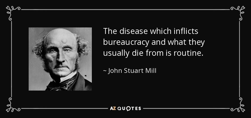 The disease which inflicts bureaucracy and what they usually die from is routine. - John Stuart Mill