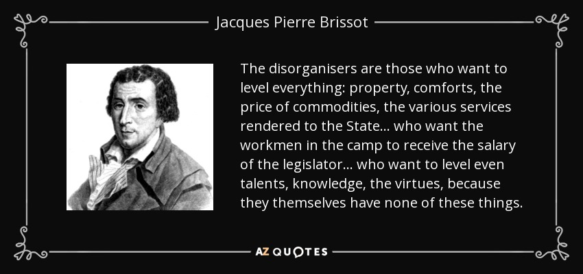 The disorganisers are those who want to level everything: property, comforts, the price of commodities, the various services rendered to the State... who want the workmen in the camp to receive the salary of the legislator... who want to level even talents, knowledge, the virtues, because they themselves have none of these things. - Jacques Pierre Brissot