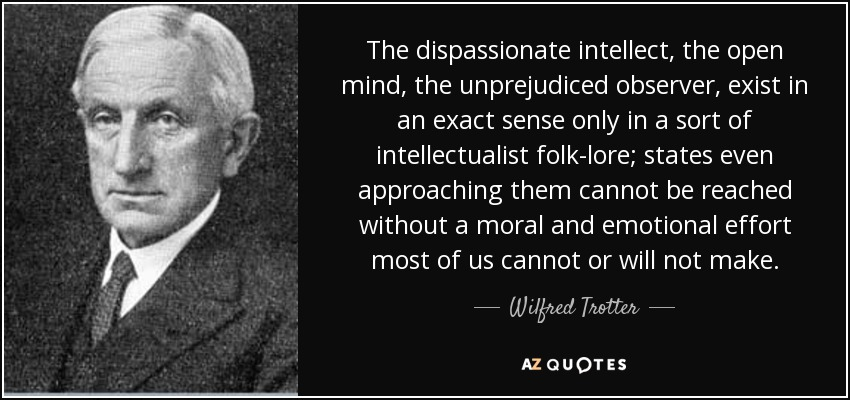 The dispassionate intellect, the open mind, the unprejudiced observer, exist in an exact sense only in a sort of intellectualist folk-lore; states even approaching them cannot be reached without a moral and emotional effort most of us cannot or will not make. - Wilfred Trotter