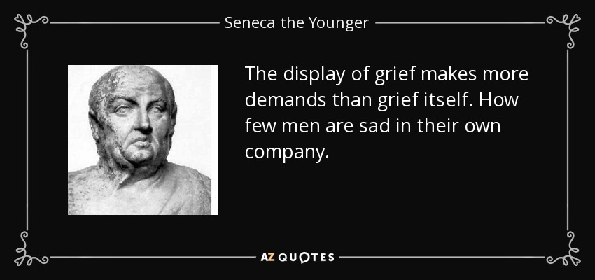 The display of grief makes more demands than grief itself. How few men are sad in their own company. - Seneca the Younger