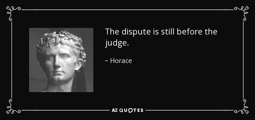 The dispute is still before the judge. - Horace