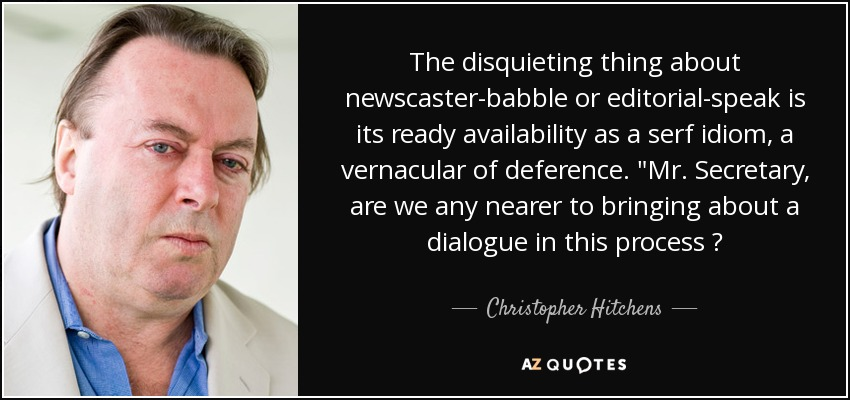 The disquieting thing about newscaster-babble or editorial-speak is its ready availability as a serf idiom, a vernacular of deference.
