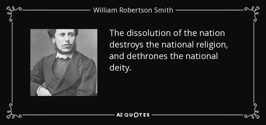 The dissolution of the nation destroys the national religion, and dethrones the national deity. - William Robertson Smith
