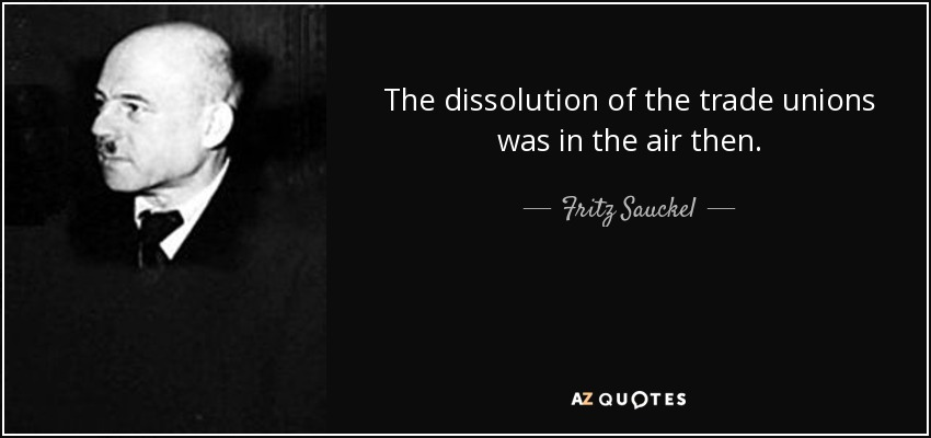 The dissolution of the trade unions was in the air then. - Fritz Sauckel