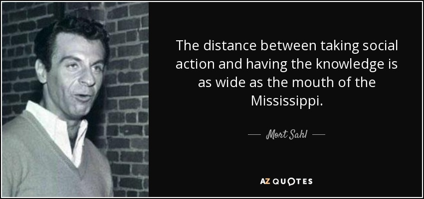 The distance between taking social action and having the knowledge is as wide as the mouth of the Mississippi. - Mort Sahl