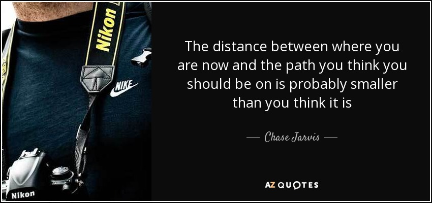 The distance between where you are now and the path you think you should be on is probably smaller than you think it is - Chase Jarvis