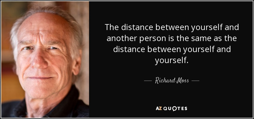 The distance between yourself and another person is the same as the distance between yourself and yourself. - Richard Moss