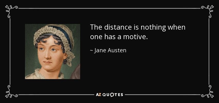 The distance is nothing when one has a motive. - Jane Austen