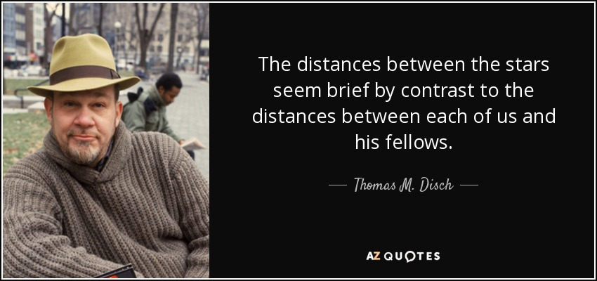 The distances between the stars seem brief by contrast to the distances between each of us and his fellows. - Thomas M. Disch
