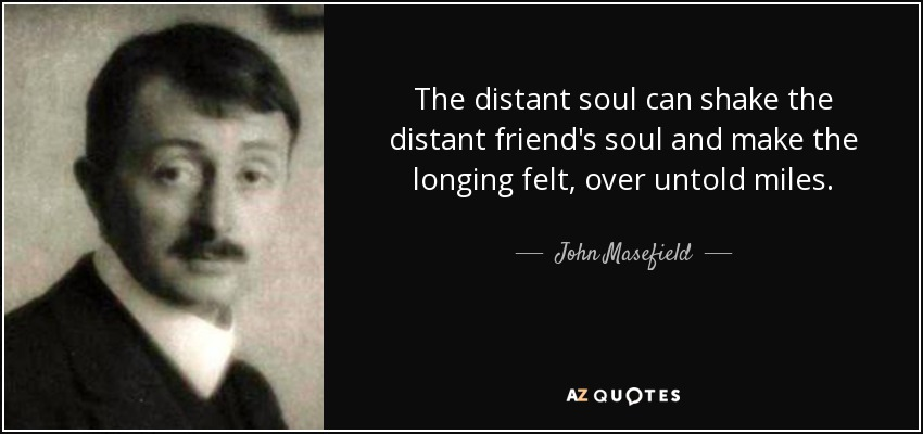 The distant soul can shake the distant friend's soul and make the longing felt, over untold miles. - John Masefield