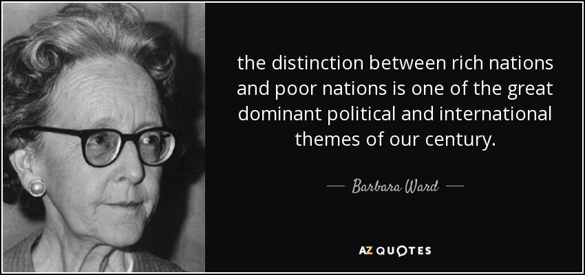 the distinction between rich nations and poor nations is one of the great dominant political and international themes of our century. - Barbara Ward, Baroness Jackson of Lodsworth