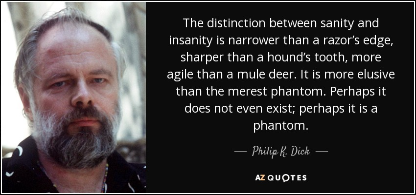 The distinction between sanity and insanity is narrower than a razor's edge, sharper than a hound's tooth, more agile than a mule deer. It is more elusive than the merest phantom. Perhaps it does not even exist; perhaps it is a phantom. - Philip K. Dick