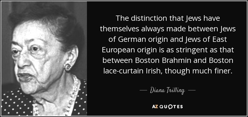 The distinction that Jews have themselves always made between Jews of German origin and Jews of East European origin is as stringent as that between Boston Brahmin and Boston lace-curtain Irish, though much finer. - Diana Trilling
