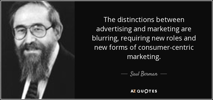 The distinctions between advertising and marketing are blurring, requiring new roles and new forms of consumer-centric marketing. - Saul Berman