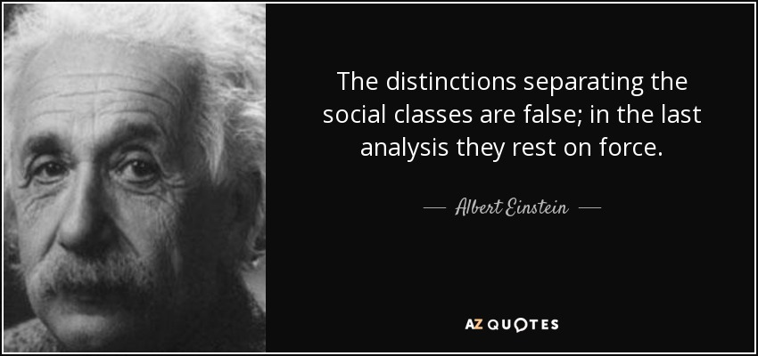 The distinctions separating the social classes are false; in the last analysis they rest on force. - Albert Einstein