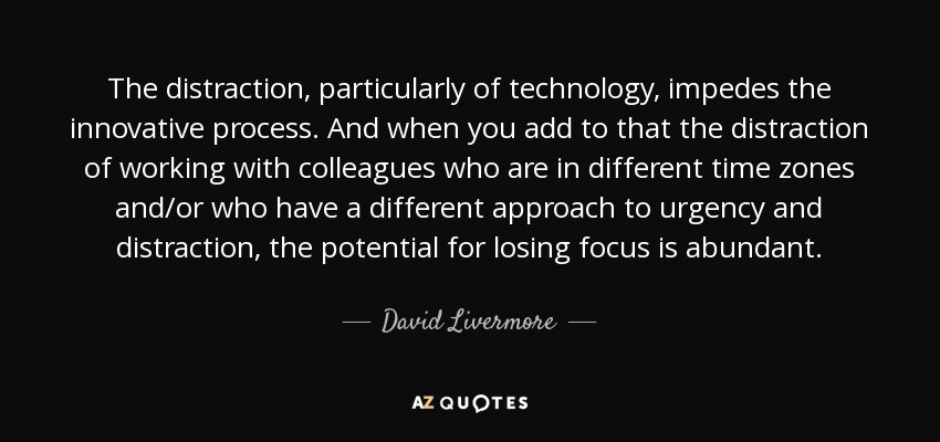 The distraction, particularly of technology, impedes the innovative process. And when you add to that the distraction of working with colleagues who are in different time zones and/or who have a different approach to urgency and distraction, the potential for losing focus is abundant. - David Livermore