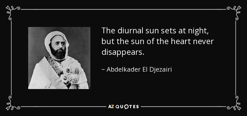The diurnal sun sets at night, but the sun of the heart never disappears. - Abdelkader El Djezairi