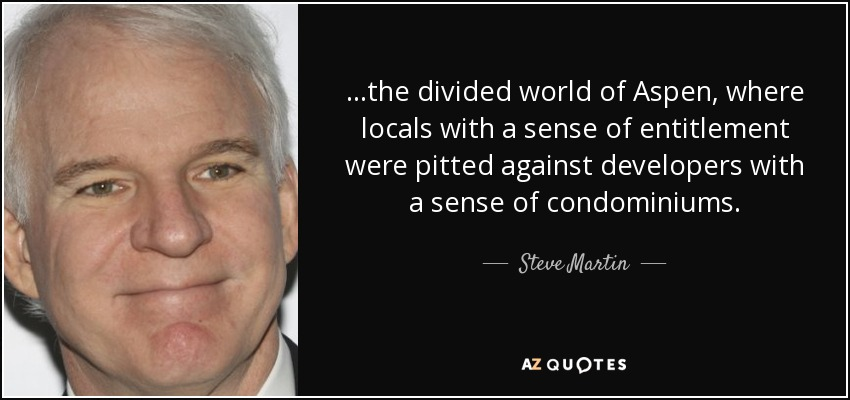 ...the divided world of Aspen, where locals with a sense of entitlement were pitted against developers with a sense of condominiums. - Steve Martin