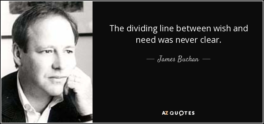 The dividing line between wish and need was never clear. - James Buchan