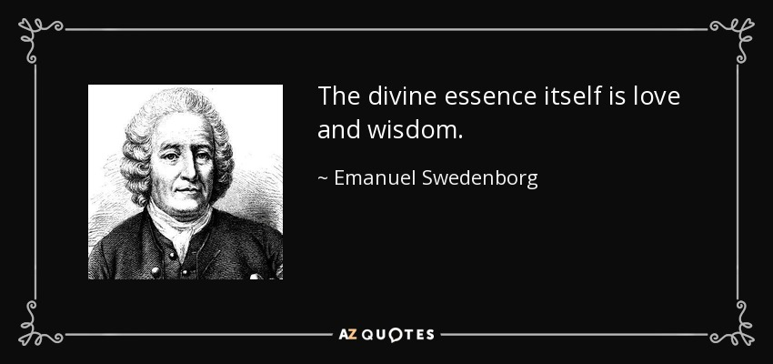 The divine essence itself is love and wisdom. - Emanuel Swedenborg