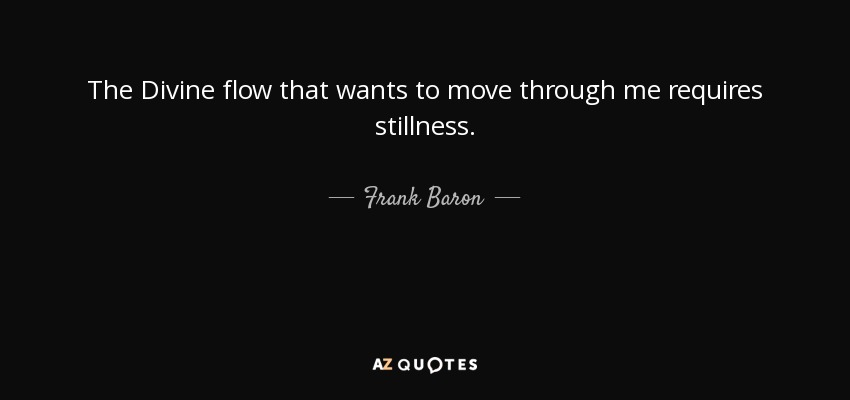 The Divine flow that wants to move through me requires stillness. - Frank Baron