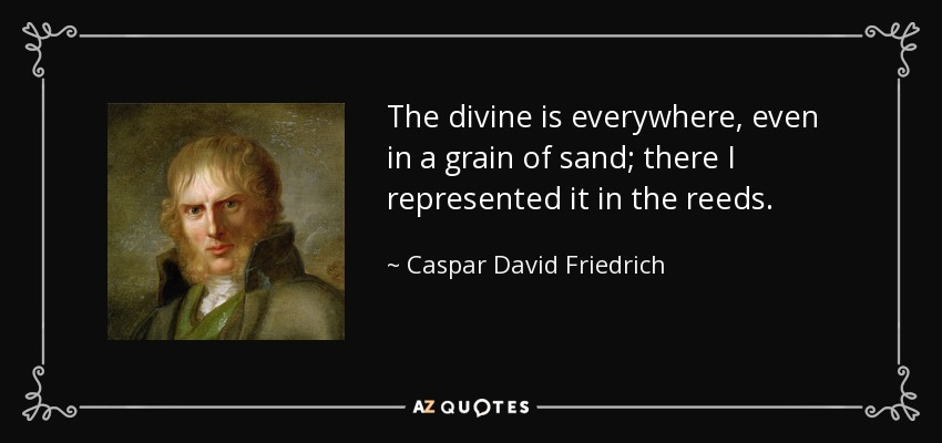 The divine is everywhere, even in a grain of sand; there I represented it in the reeds. - Caspar David Friedrich
