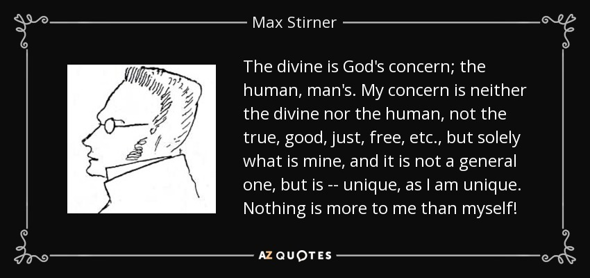 The divine is God's concern; the human, man's. My concern is neither the divine nor the human, not the true, good, just, free, etc., but solely what is mine, and it is not a general one, but is -- unique, as I am unique. Nothing is more to me than myself! - Max Stirner