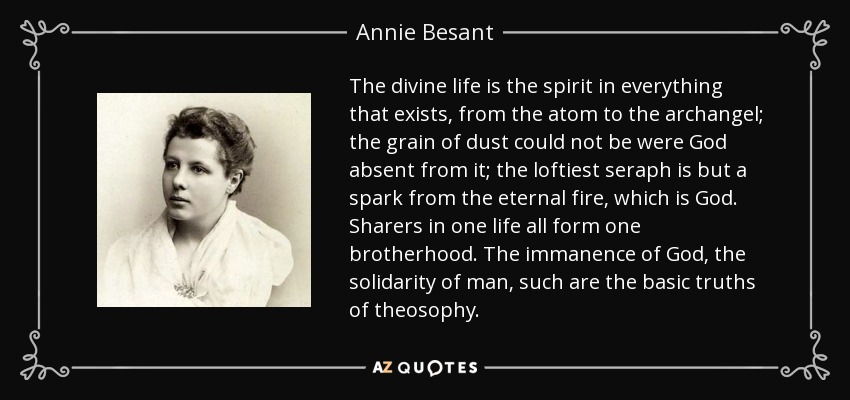 The divine life is the spirit in everything that exists, from the atom to the archangel; the grain of dust could not be were God absent from it; the loftiest seraph is but a spark from the eternal fire, which is God. Sharers in one life all form one brotherhood. The immanence of God, the solidarity of man, such are the basic truths of theosophy. - Annie Besant