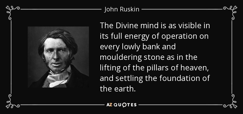 The Divine mind is as visible in its full energy of operation on every lowly bank and mouldering stone as in the lifting of the pillars of heaven, and settling the foundation of the earth. - John Ruskin
