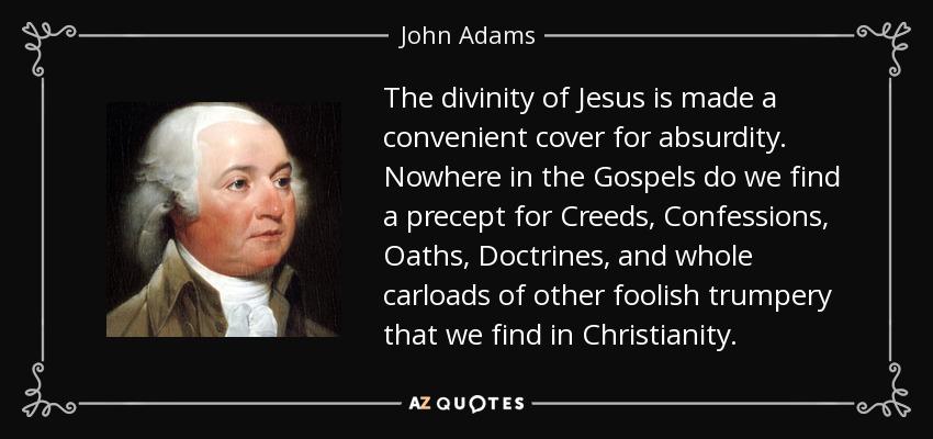 The divinity of Jesus is made a convenient cover for absurdity. Nowhere in the Gospels do we find a precept for Creeds, Confessions, Oaths, Doctrines, and whole carloads of other foolish trumpery that we find in Christianity. - John Adams