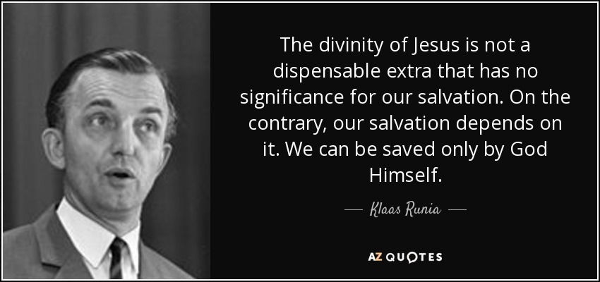 The divinity of Jesus is not a dispensable extra that has no significance for our salvation. On the contrary, our salvation depends on it. We can be saved only by God Himself. - Klaas Runia