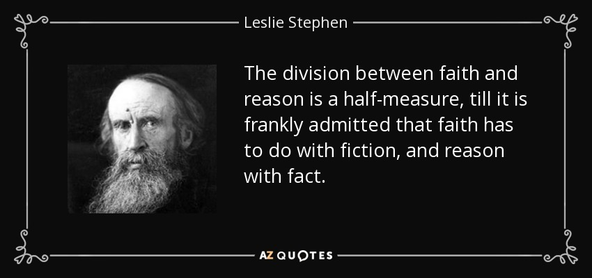 The division between faith and reason is a half-measure, till it is frankly admitted that faith has to do with fiction, and reason with fact. - Leslie Stephen