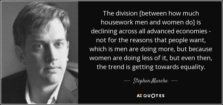 The division [between how much housework men and women do] is declining across all advanced economies - not for the reasons that people want, which is men are doing more, but because women are doing less of it, but even then, the trend is getting towards equality. - Stephen Marche