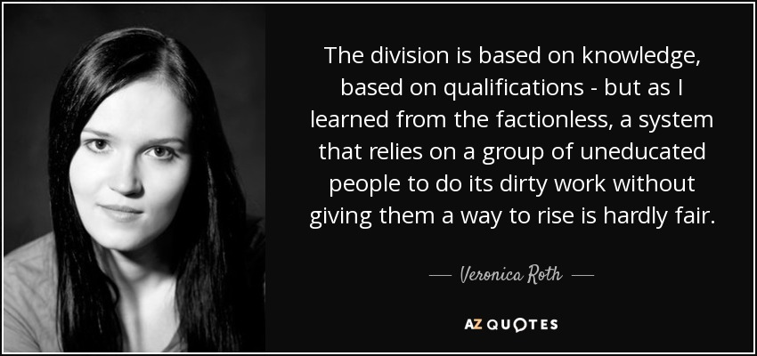 The division is based on knowledge, based on qualifications - but as I learned from the factionless, a system that relies on a group of uneducated people to do its dirty work without giving them a way to rise is hardly fair. - Veronica Roth