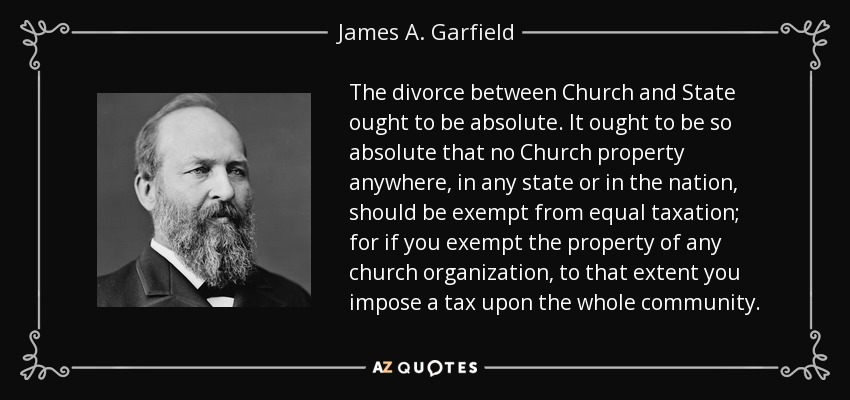 The divorce between Church and State ought to be absolute. It ought to be so absolute that no Church property anywhere, in any state or in the nation, should be exempt from equal taxation; for if you exempt the property of any church organization, to that extent you impose a tax upon the whole community. - James A. Garfield