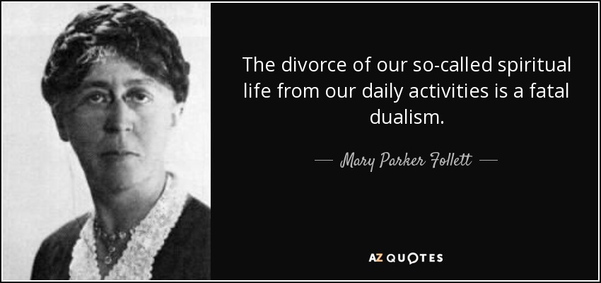 The divorce of our so-called spiritual life from our daily activities is a fatal dualism. - Mary Parker Follett