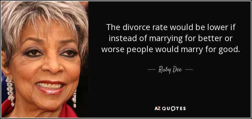 The divorce rate would be lower if instead of marrying for better or worse people would marry for good. - Ruby Dee