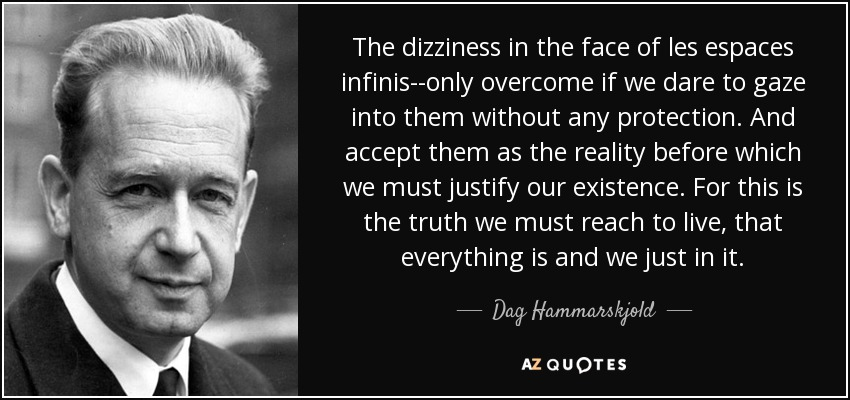 The dizziness in the face of les espaces infinis--only overcome if we dare to gaze into them without any protection. And accept them as the reality before which we must justify our existence. For this is the truth we must reach to live, that everything is and we just in it. - Dag Hammarskjold