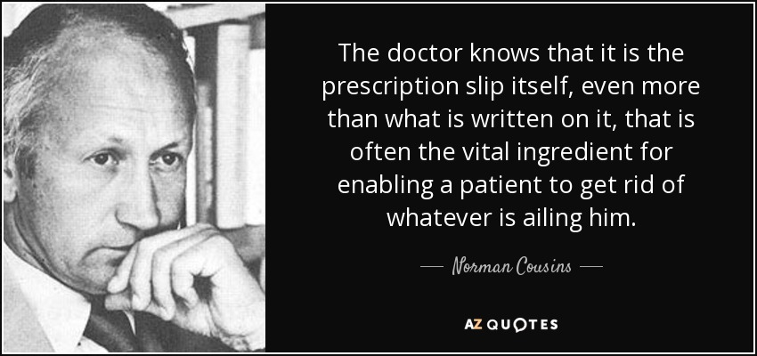 The doctor knows that it is the prescription slip itself, even more than what is written on it, that is often the vital ingredient for enabling a patient to get rid of whatever is ailing him. - Norman Cousins