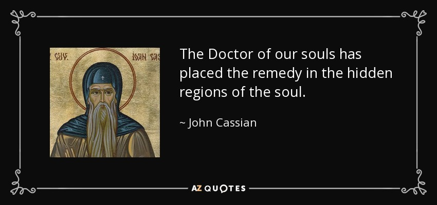 The Doctor of our souls has placed the remedy in the hidden regions of the soul. - John Cassian
