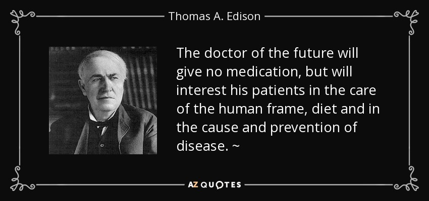 The doctor of the future will give no medication, but will interest his patients in the care of the human frame, diet and in the cause and prevention of disease. ~ - Thomas A. Edison
