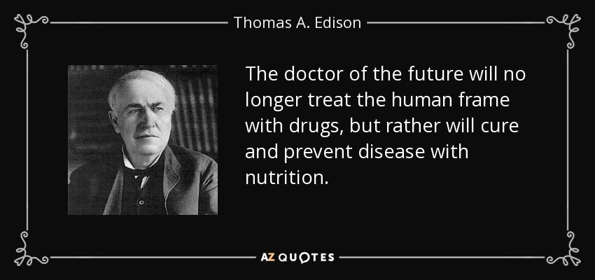 The doctor of the future will no longer treat the human frame with drugs, but rather will cure and prevent disease with nutrition. - Thomas A. Edison