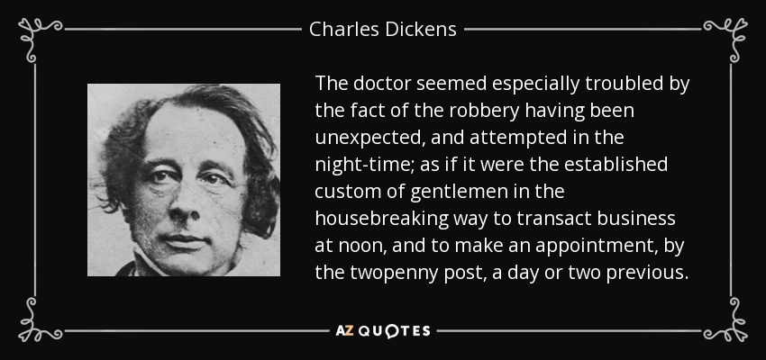 The doctor seemed especially troubled by the fact of the robbery having been unexpected, and attempted in the night-time; as if it were the established custom of gentlemen in the housebreaking way to transact business at noon, and to make an appointment, by the twopenny post, a day or two previous. - Charles Dickens