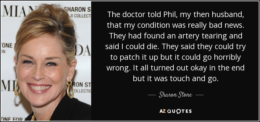 The doctor told Phil, my then husband, that my condition was really bad news. They had found an artery tearing and said I could die. They said they could try to patch it up but it could go horribly wrong. It all turned out okay in the end but it was touch and go. - Sharon Stone