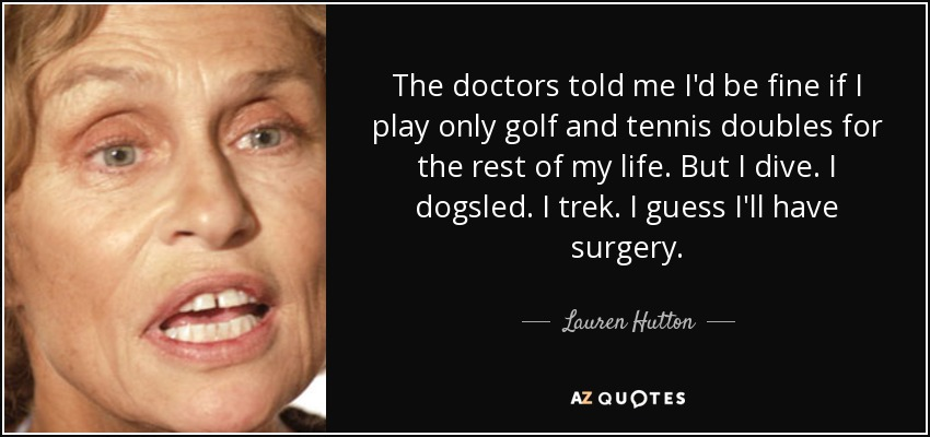 The doctors told me I'd be fine if I play only golf and tennis doubles for the rest of my life. But I dive. I dogsled. I trek. I guess I'll have surgery. - Lauren Hutton
