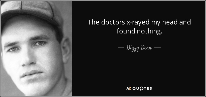 The doctors x-rayed my head and found nothing. - Dizzy Dean