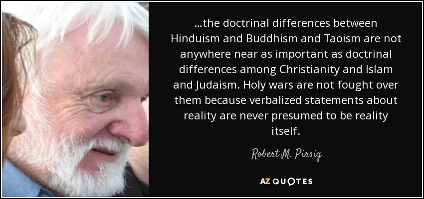 …the doctrinal differences between Hinduism and Buddhism and Taoism are not anywhere near as important as doctrinal differences among Christianity and Islam and Judaism. Holy wars are not fought over them because verbalized statements about reality are never presumed to be reality itself. - Robert M. Pirsig