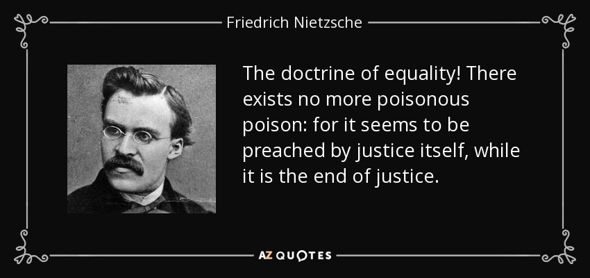The doctrine of equality! There exists no more poisonous poison: for it seems to be preached by justice itself, while it is the end of justice. - Friedrich Nietzsche