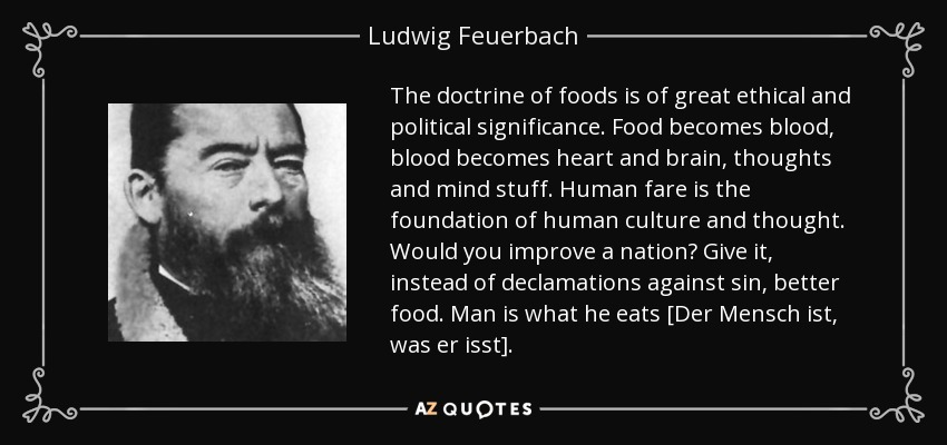 The doctrine of foods is of great ethical and political significance. Food becomes blood, blood becomes heart and brain, thoughts and mind stuff. Human fare is the foundation of human culture and thought. Would you improve a nation? Give it, instead of declamations against sin, better food. Man is what he eats [Der Mensch ist, was er isst]. - Ludwig Feuerbach