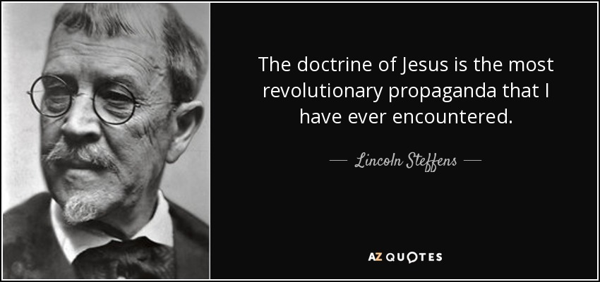 The doctrine of Jesus is the most revolutionary propaganda that I have ever encountered. - Lincoln Steffens